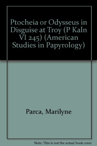 Ptocheia or Odysseus in Disguise at Troy (P Kaln VI 245) (American Studies in Papyrology)