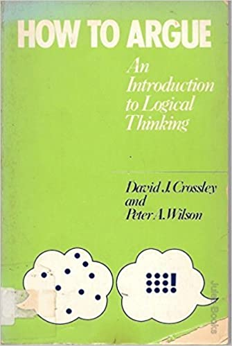 How to argue: An introduction to logical thinking by David J Crossley (1979-07-30)