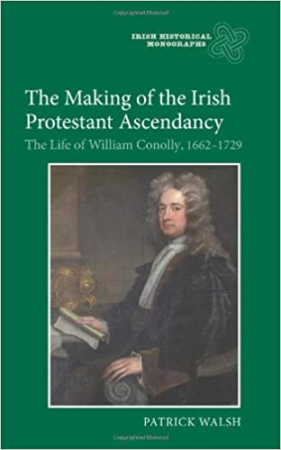 The Making of the Irish Protestant Ascendancy: The Life of William Conolly, 1662-1729 (7) (Irish Historical Monographs)