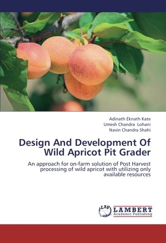 Download Design And Development Of Wild Apricot Pit Grader: An approach for on-farm solution of Post Harvest processing of wild apricot with utilizing only available resources ebook