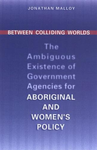 Read Online Between Colliding Worlds: The Ambiguous Existence of Government Agencies for Aboriginal and Women's Policy (IPAC Series in Public Management and Governance) PDF