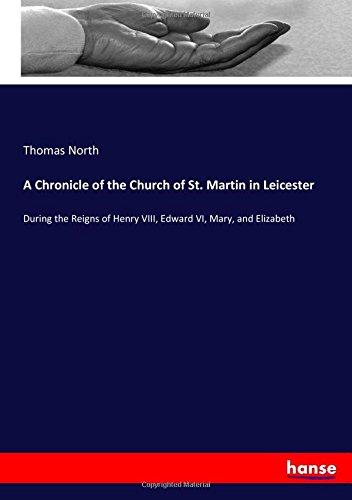 Download A Chronicle of the Church of St. Martin in Leicester: During the Reigns of Henry VIII, Edward VI, Mary, and Elizabeth pdf