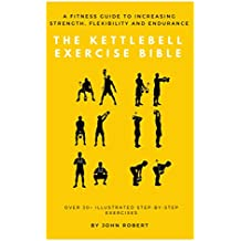 The Kettlebell Exercise Bible: A Fitness Guide to Increasing Strength, Flexibility and Endurance : Over 30+ Illustrated Step-By-Step Exercises (The Exercise Bible Series Book 5)