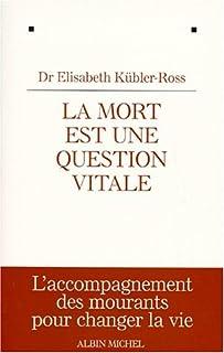La mort est une question vitale : l'accompagnement des mourants pour changer la vie, Kübler-Ross, Elisabeth