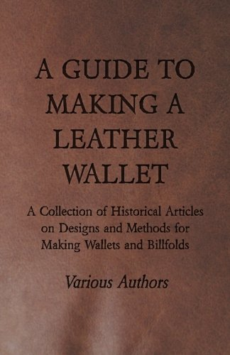 A Guide to Making a Leather Wallet - A Collection of Historical Articles on Designs and Methods for Making Wallets and Billfolds