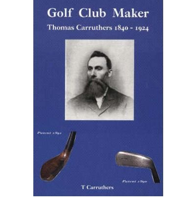 [(Golf Club Maker: Thomas Carruthers (1840-1924))] [Author: Tom Carruthers] published on (October, 2004)
