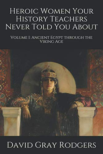 Heroic Women Your History Teachers Never Told You About: Volume I: Ancient Egypt through the Viking Age -
