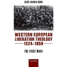 Western European Liberation Theology: The First Wave (1924-1959) by Gerd-Rainer Horn (2015-11-10)