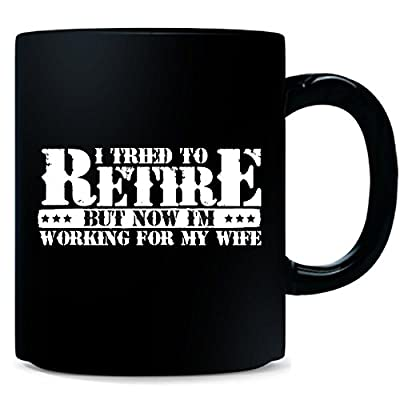 Military Retirement Gift For Veteran Now I Work For My Wife - Mug