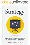Strategy: How To Crush The Competition - Tactics For Business Growth & Development (Company Communication, Sales Training, Persuasion, Sales Development, ... Negotiating, Sales Skills Book 1)
