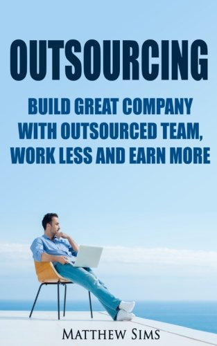 Outsourcing: Build Great Company with Outsourced Team, Work Less and Earn More ebook