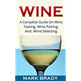 Wine:  A Complete Guide On Wine Tasting, Wine Pairing, And Wine Selecting