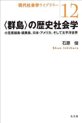 〈群島〉の歴史社会学―小笠原諸島・硫黄島、日本・アメリカ、そして太平洋世界 (現代社会学ライブラリー 12)