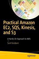 Practical Amazon EC2, SQS, Kinesis, and S3: A Hands-On Approach to AWS Front Cover