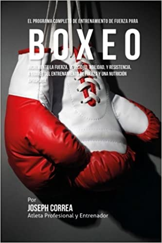 El Programa Completo de Entrenamiento de Fuerza para Boxeo: Incremente la fuerza, velocidad, agilidad, y resistencia, a traves del entrenamiento de fuerza y ...