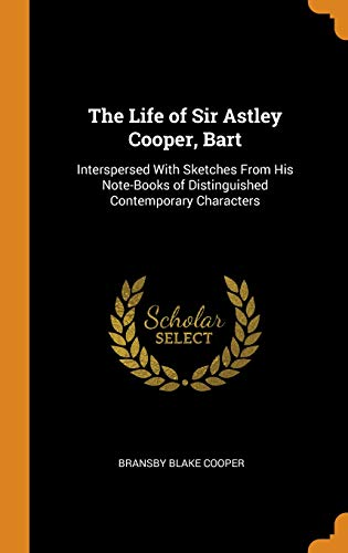 The Life of Sir Astley Cooper, Bart: Interspersed With Sketches From His Note-Books of Distinguished Contemporary Characters