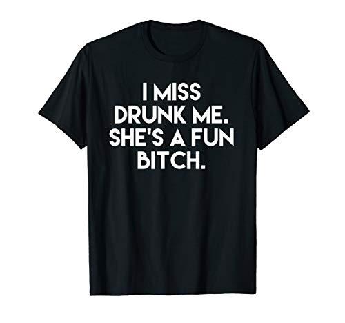 - Funny I Miss Drunk Me She's A Fun Bitch T-shirt