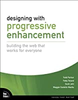 Designing with Progressive Enhancement: Building the Web that Works for Everyone Front Cover