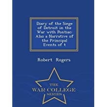 Diary of the Siege of Detroit in the War with Pontiac: Also a Narrative of the Principal Events of T - War College Series