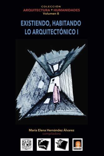 Volumen 8 Existiendo, habitando lo arquitectónico I (Coleccin Arquitectura y Humanidades) (Volume 8) (Spanish Edition)