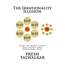The Irrationality Illusion: How To Make Smart Decisions And Overcome Bias