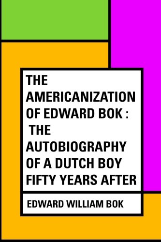 The Americanization of Edward Bok : The Autobiography of a Dutch Boy Fifty Years After