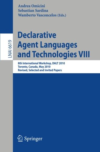 Declarative Agent Languages and Technologies VIII: 8th International Workshop, DALT 2009, Toronto, Canada, May 10, 2010, Revised Selected and Invited Papers (Lecture Notes in Computer Science) by Springer