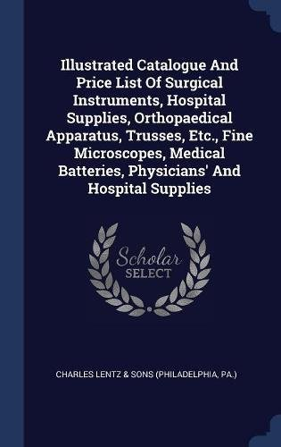 Read Online Illustrated Catalogue And Price List Of Surgical Instruments, Hospital Supplies, Orthopaedical Apparatus, Trusses, Etc., Fine Microscopes, Medical Batteries, Physicians' And Hospital Supplies ebook