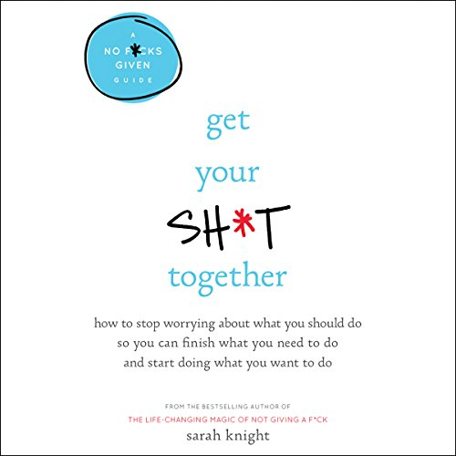 Get Your Sh*t Together: How to Stop Worrying About What You Should Do So You Can Finish What You Need to Do and Start Doing What You Want to Do cover
