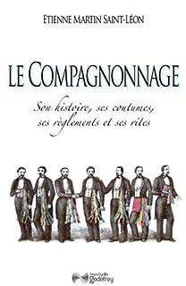 Le compagnonnage : son histoire, ses coutumes, ses réglements et ses rites