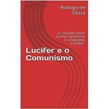 Lucifer e o Comunismo: As relações entre Lucifer, satanismo e a esquerda mundial.