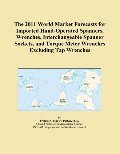 Excluding Tap - The 2011 World Market Forecasts for Imported Hand-Operated Spanners, Wrenches, Interchangeable Spanner Sockets, and Torque Meter Wrenches Excluding Tap Wrenches