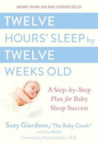 Twelve Hours' Sleep by Twelve Weeks Old: A Step-by-Step Plan for Baby Sleep Success (Baby Resource Guide)