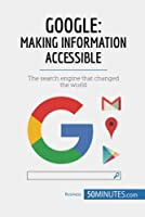 Google, Making Information Accessible: The search engine that changed the world Front Cover