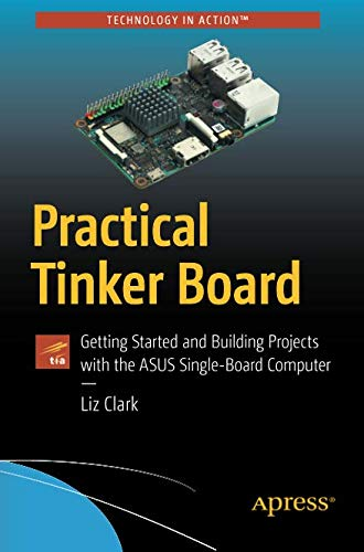 Practical Tinker Board: Getting Started and Building Projects with the ASUS Single-Board Computer (Single Board Computer Linux)
