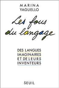 Les Fous du langage. Des langues imaginaires et de leurs inventeurs par Marina Yaguello