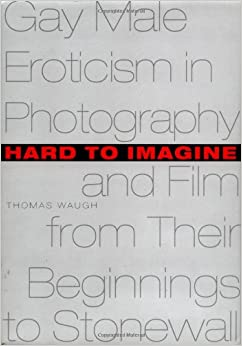 Hard to Imagine: Gay Male Eroticism in Photography and Film from Their Beginnings to Stonewall (Between Men - Between Women: Lesbian and Gay Studies)