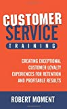 img - for Customer Service Training: Creating Exceptional Customer Loyalty Experiences for Retention and Profitable Results book / textbook / text book