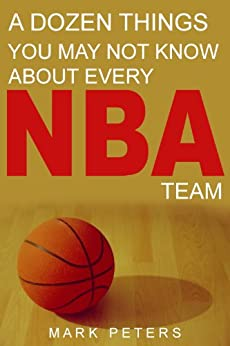 A Dozen Things You May Not Know About Every NBA Team by [Peters, Mark]