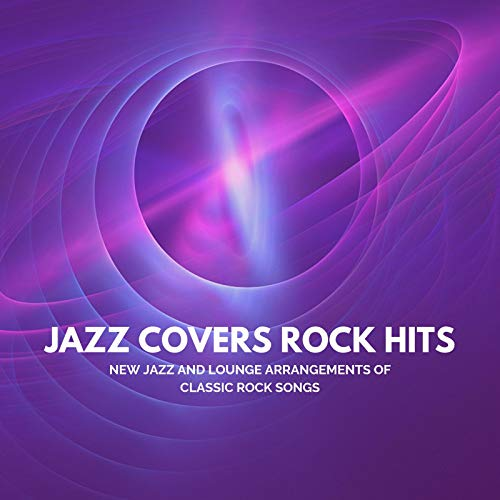 Jazz Covers Rock Hits: New Jazz and Lounge Arrangements of Classic Rock Songs