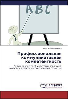 Professional'naya kommunikativnaya kompetentnost': budushchikh uchiteley inostrannogo yazyka: model' i pedagogicheskie usloviya razvitiya (Russian Edition)