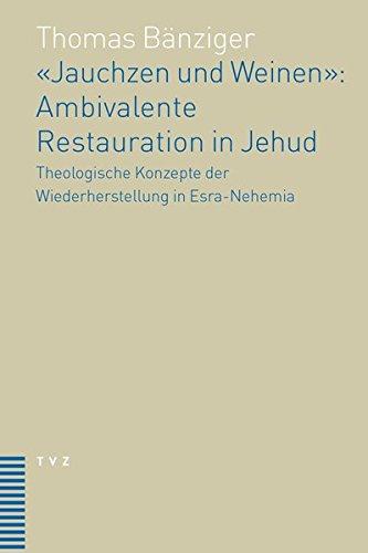 «Jauchzen und Weinen»: Ambivalente Restauration in Jehud: Theologische Konzepte der Wiederherstellung in Esra-Nehemia