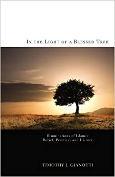 In the Light of a Blessed Tree: Illuminations of Islamic Belief, Practice, and History by Timothy J. Gianotti (2011-08-01)