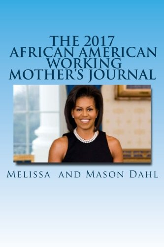 The 2017 African American Working Mother's Journal: A Journal for Working Mothers Featuring Inspirational Quotes by Michelle Obama