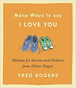 Many Ways To Say I Love You Wisdom For Parents And Children From Mister Rogers Rogers Fred 9780316492560 Amazon Com Books
