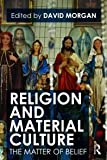 Religion and Material Culture : The Matter of Belief, Morgan, David, 0415481155