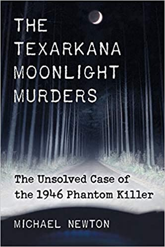 Amazon Com The Texarkana Moonlight Murders The Unsolved Case Of The 1946 Phantom Killer 9780786473250 Newton Michael Books