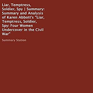 Summary and Analysis of Karen Abbott's 'Liar, Temptress, Soldier, Spy: Four Women Undercover in the Civil War' Audiobook