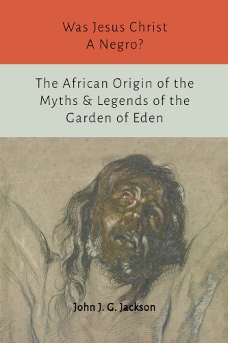 Was Jesus Christ a Negro? and The African Origin of the Myths & Legends of the Garden of Eden