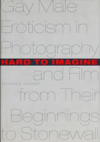 Hard to Imagine: Gay Male Eroticism in Photography and Film from Their Beginnings to Stonewall